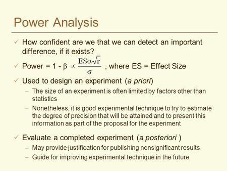 Power Analysis How confident are we that we can detect an important difference, if it exists? Power = 1 - , where ES = Effect Size Used to design an experiment.
