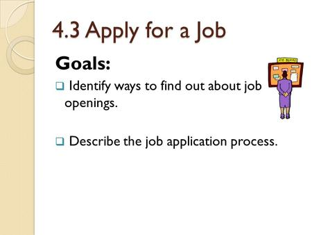 4.3 Apply for a Job Goals:  Identify ways to find out about job openings.  Describe the job application process.