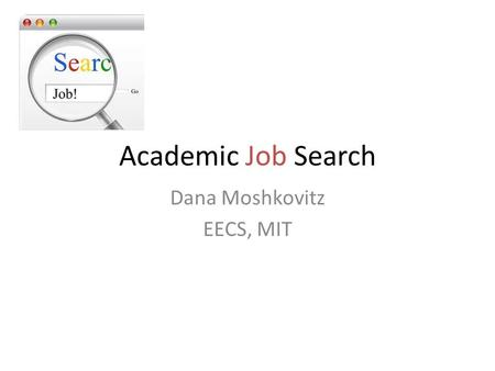 Academic Job Search Dana Moshkovitz EECS, MIT. Fall: Apply or Not Apply? This is the Question What to apply to? – Post-docs: with/without teaching, program/with.