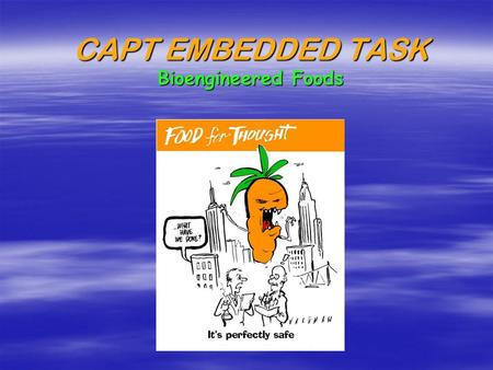 CAPT EMBEDDED TASK Bioengineered Foods Bioengineered Foods: Friend or Foe?  Your task was to design a persuasive pamphlet in support of or in opposition.