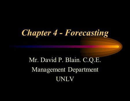 Chapter 4 - Forecasting Mr. David P. Blain. C.Q.E. Management Department UNLV.