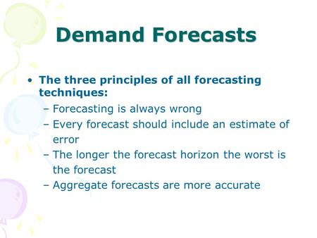 Demand Forecasts The three principles of all forecasting techniques: –Forecasting is always wrong –Every forecast should include an estimate of error –The.