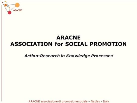 ARACNE associazione di promozione sociale – Naples - Italy ARACNE ASSOCIATION for SOCIAL PROMOTION Action-Research in Knowledge Processes.