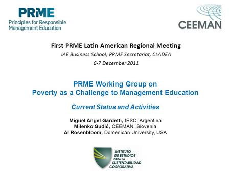 First PRME Latin American Regional Meeting IAE Business School, PRME Secretariat, CLADEA 6-7 December 2011 PRME Working Group on Poverty as a Challenge.