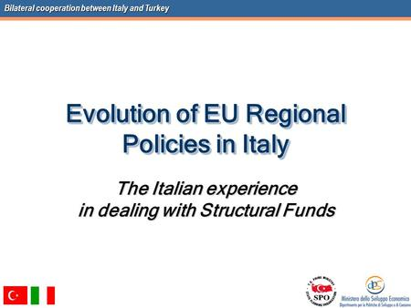 Bilateral cooperation between Italy and Turkey Evolution of EU Regional Policies in Italy The Italian experience in dealing with Structural Funds.