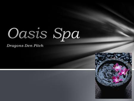Dragons Den Pitch. Oasis Spa Products & Services Target Market Marketing Financials Outline.
