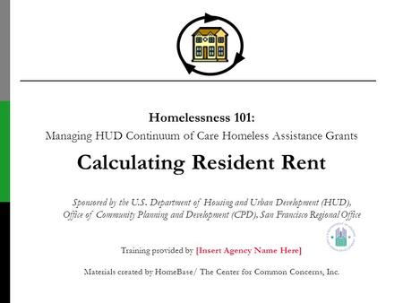 Homelessness 101: Managing HUD Continuum of Care Homeless Assistance Grants Calculating Resident Rent Sponsored by the U.S. Department of Housing and Urban.