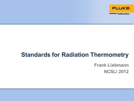Standards for Radiation Thermometry Frank Liebmann NCSLi 2012.