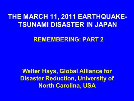 THE MARCH 11, 2011 EARTHQUAKE- TSUNAMI DISASTER IN JAPAN REMEMBERING: PART 2 Walter Hays, Global Alliance for Disaster Reduction, University of North Carolina,