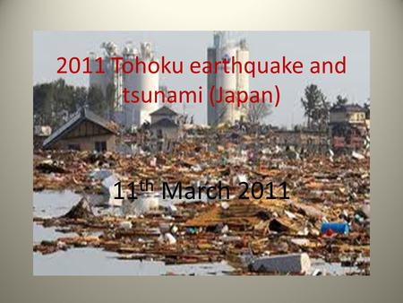 2011 Tohoku earthquake and tsunami (Japan) 11 th March 2011.
