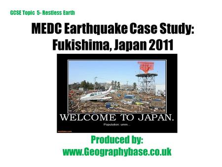 MEDC Earthquake Case Study: Fukishima, Japan 2011 Produced by: www.Geographybase.co.uk GCSE Topic 5- Restless Earth.