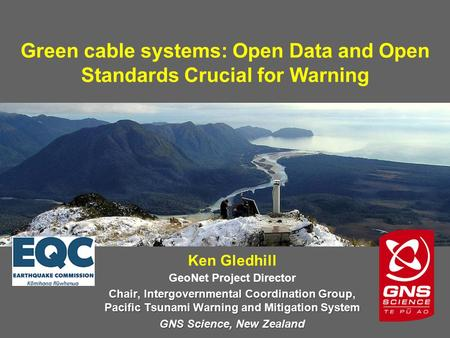 Green cable systems: Open Data and Open Standards Crucial for Warning Ken Gledhill GeoNet Project Director Chair, Intergovernmental Coordination Group,