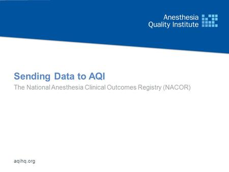 Aqihq.org Sending Data to AQI The National Anesthesia Clinical Outcomes Registry (NACOR)
