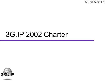 3G.IP/01.09.06.13R1 3G.IP 2002 Charter. 3G.IP/01.09.06.13R1 2 3G.IP Mission Statement u Actively promote a common IP based wireless system for third generation.