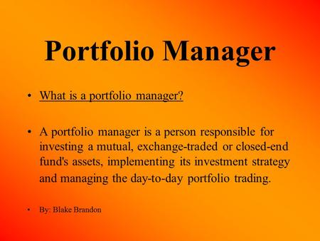 Portfolio Manager What is a portfolio manager? A portfolio manager is a person responsible for investing a mutual, exchange-traded or closed-end fund's.