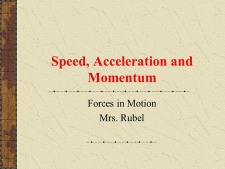 Speed, Acceleration and Momentum Forces in Motion Mrs. Rubel.