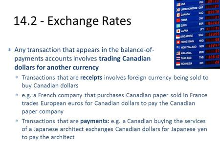 14.2 - Exchange Rates  Any transaction that appears in the balance-of- payments accounts involves trading Canadian dollars for another currency  Transactions.