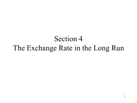 1 Section 4 The Exchange Rate in the Long Run. 2 Content Objectives Purchasing Power Parity A Long-Run PPP Model The Real Exchange Rate Summary.