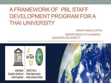 A FRAMEWORK OF PBL STAFF DEVELOPMENT PROGRAM FOR A THAI UNIVERSITY PRARTHANA COFFIN DEPARTMENT OF PLANNING AALBORG UNIVERSITY.