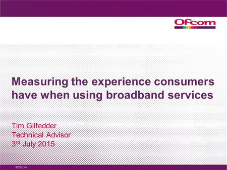 Measuring the experience consumers have when using broadband services Tim Gilfedder Technical Advisor 3 rd July 2015.