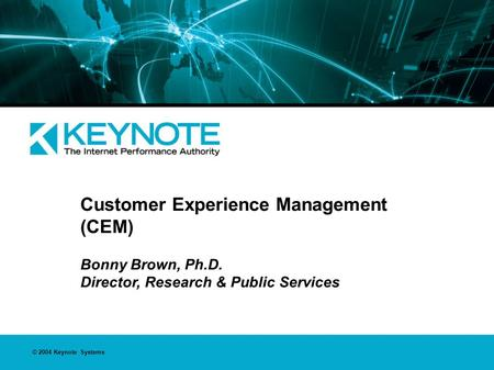 © 2004 Keynote Systems Customer Experience Management (CEM) Bonny Brown, Ph.D. Director, Research & Public Services.