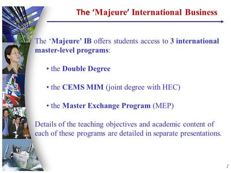 1 The 'Majeure' IB offers students access to 3 international master-level programs: the Double Degree the CEMS MIM (joint degree with HEC) the Master Exchange.
