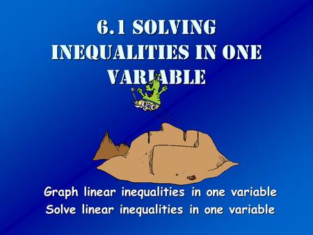 6.1 Solving Inequalities in one variable Graph linear inequalities in one variable Solve linear inequalities in one variable.