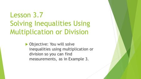 Lesson 3.7 Solving Inequalities Using Multiplication or Division  Objective: You will solve inequalities using multiplication or division so you can find.