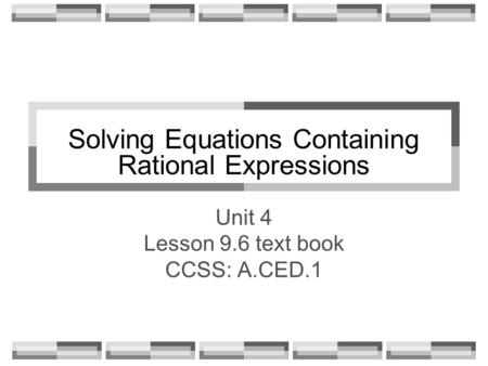 Solving Equations Containing Rational Expressions Unit 4 Lesson 9.6 text book CCSS: A.CED.1.