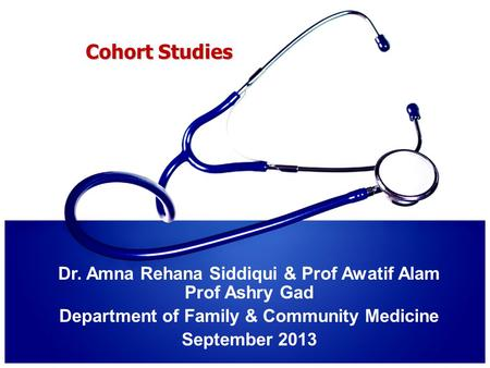 Cohort Studies Dr. Amna Rehana Siddiqui & Prof Awatif Alam Prof Ashry Gad Department of Family & Community Medicine September 2013.