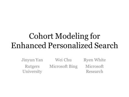 Cohort Modeling for Enhanced Personalized Search Jinyun YanWei ChuRyen White Rutgers University Microsoft BingMicrosoft Research.