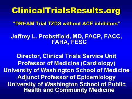 "ClinicalTrialsResults.org ""DREAM Trial TZDS without ACE inhibitors"" Jeffrey L. Probstfield, MD, FACP, FACC, FAHA, FESC Director, Clinical Trials Service."