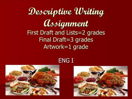 Descriptive Writing Assignment First Draft and Lists=2 grades Final Draft=3 grades Artwork=1 grade ENG I.