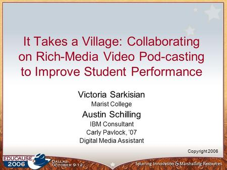 It Takes a Village: Collaborating on Rich-Media Video Pod-casting to Improve Student Performance Victoria Sarkisian Marist College Austin Schilling IBM.
