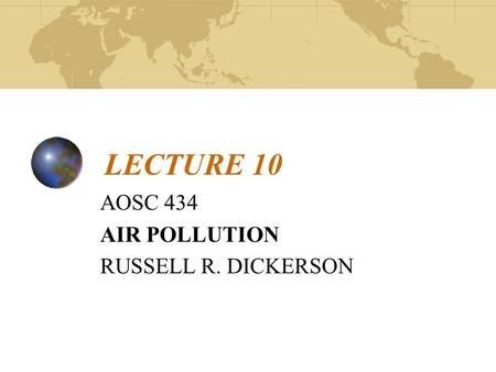 LECTURE 10 AOSC 434 AIR POLLUTION RUSSELL R. DICKERSON.