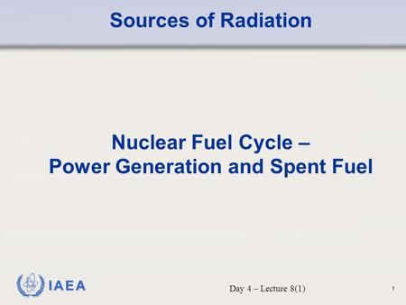 IAEA Sources of Radiation Nuclear Fuel Cycle – Power Generation and Spent Fuel Day 4 – Lecture 8(1) 1.