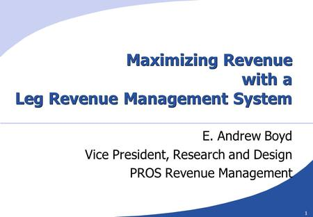 1 Maximizing Revenue with a Leg Revenue Management System E. Andrew Boyd Vice President, Research and Design PROS Revenue Management.