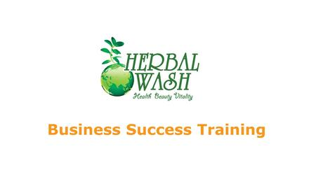 Business Success Training. CIRCLE OF SUCCESS Q: How do you succeed with Herbal Wash? Daily Activity Corporate Support Herbal Wash SYSTEM Business Cycle.
