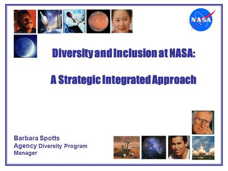 1 Diversity and Inclusion at NASA: A Strategic Integrated Approach Barbara Spotts Agency Diversity Program Manager.