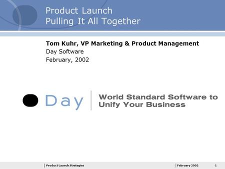 1Product Launch StrategiesFebruary 2002 Product Launch Pulling It All Together Tom Kuhr, VP Marketing & Product Management Day Software February, 2002.