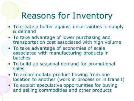 Reasons for Inventory To create a buffer against uncertainties in supply & demand To take advantage of lower purchasing and transportation cost associated.