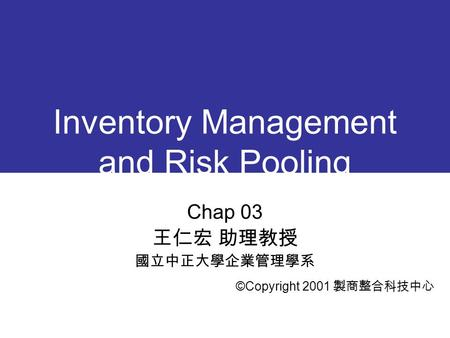 Inventory Management and Risk Pooling Chap 03 王仁宏 助理教授 國立中正大學企業管理學系 ©Copyright 2001 製商整合科技中心.