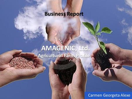 Business Report AMAGENIC, Ltd. Agricultural Farm Profile Carmen Georgeta Alexe.