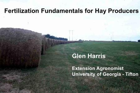 Fertilization Fundamentals for Hay Producers Glen Harris Extension Agronomist University of Georgia - Tifton.