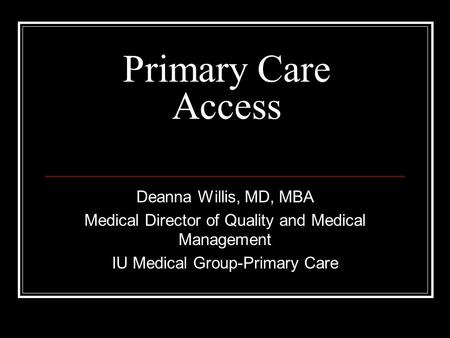 Primary Care Access Deanna Willis, MD, MBA Medical Director of Quality and Medical Management IU Medical Group-Primary Care.