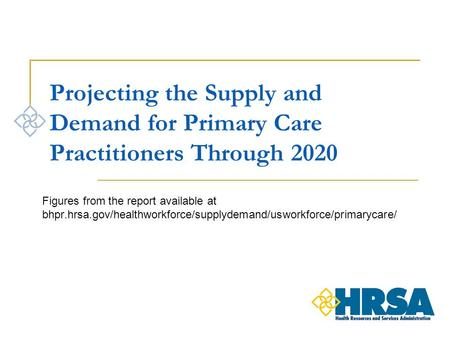 Projecting the Supply and Demand for Primary Care Practitioners Through 2020 Figures from the report available at bhpr.hrsa.gov/healthworkforce/supplydemand/usworkforce/primarycare/