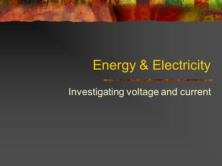 Energy & Electricity Investigating voltage and current.