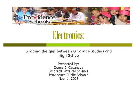 Electronics: Bridging the gap between 8 th grade studies and High School Presented by: Donna J. Casanova 8 th grade Physical Science Providence Public.