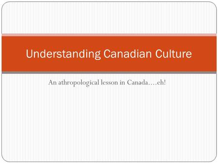 An athropological lesson in Canada....eh! Understanding Canadian Culture.