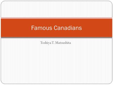 Toshiya T. Matsushita Famous Canadians. Rick Hansen I was born on August 26 th 1957 in Port Alberni, British Columbia. As a child, I enjoyed lots of sports.